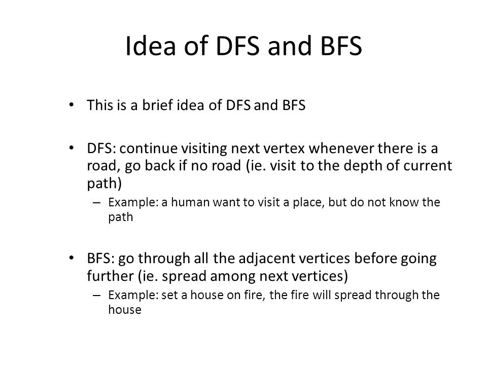 Idea of DFS and BFS This is a brief idea of DFS and BFS DFS: continue visiting next vertex whenever there is a road, go back if no road (ie.