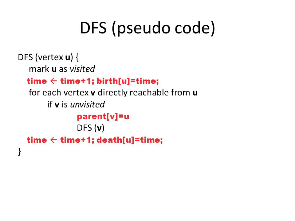 DFS (pseudo code) DFS (vertex u) { mark u as visited time  time+1; birth[u]=time; for each vertex v directly reachable from u if v is unvisited parent[v]=u DFS (v) time  time+1; death[u]=time; }
