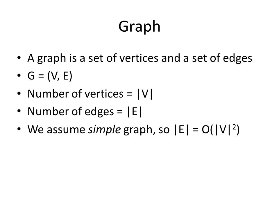 Graph A graph is a set of vertices and a set of edges G = (V, E) Number of vertices = |V| Number of edges = |E| We assume simple graph, so |E| = O(|V| 2 )