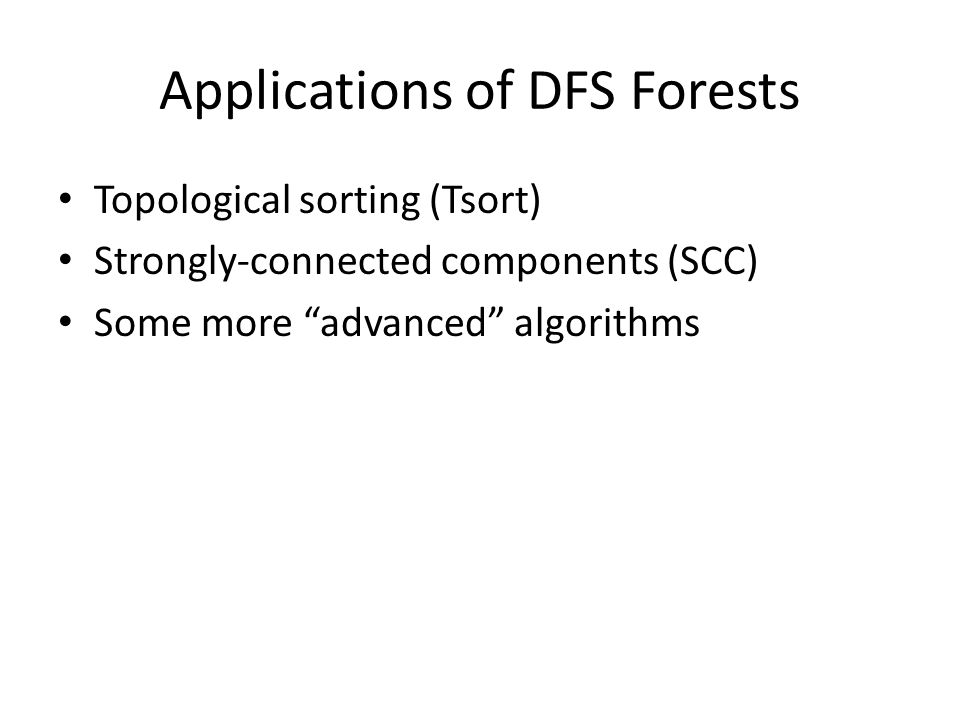 Applications of DFS Forests Topological sorting (Tsort) Strongly-connected components (SCC) Some more advanced algorithms