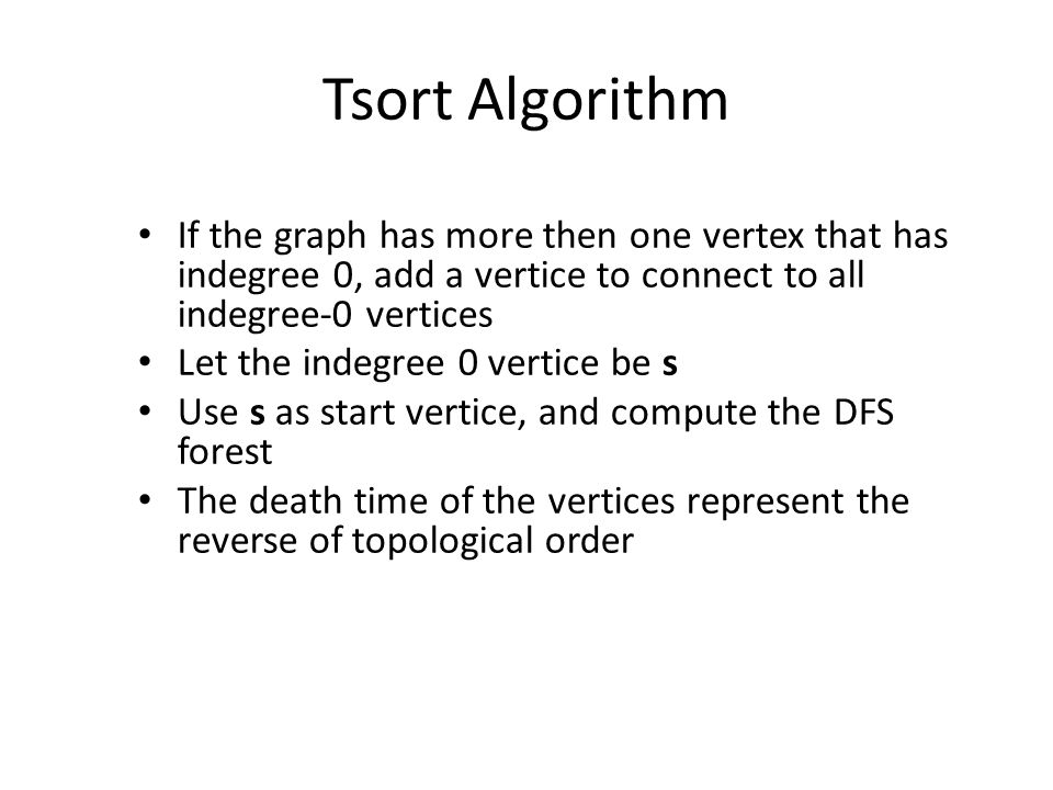 Tsort Algorithm If the graph has more then one vertex that has indegree 0, add a vertice to connect to all indegree-0 vertices Let the indegree 0 vertice be s Use s as start vertice, and compute the DFS forest The death time of the vertices represent the reverse of topological order
