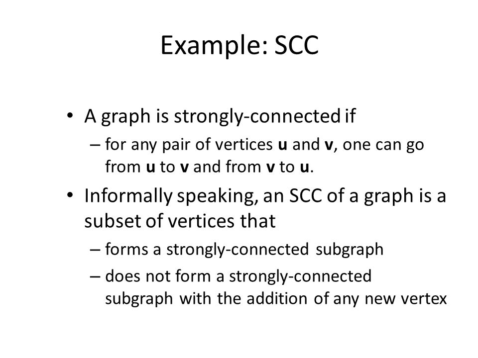 Example: SCC A graph is strongly-connected if – for any pair of vertices u and v, one can go from u to v and from v to u.