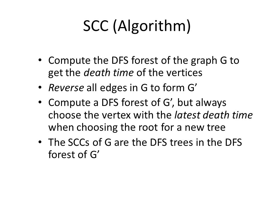 SCC (Algorithm) Compute the DFS forest of the graph G to get the death time of the vertices Reverse all edges in G to form G' Compute a DFS forest of G', but always choose the vertex with the latest death time when choosing the root for a new tree The SCCs of G are the DFS trees in the DFS forest of G'