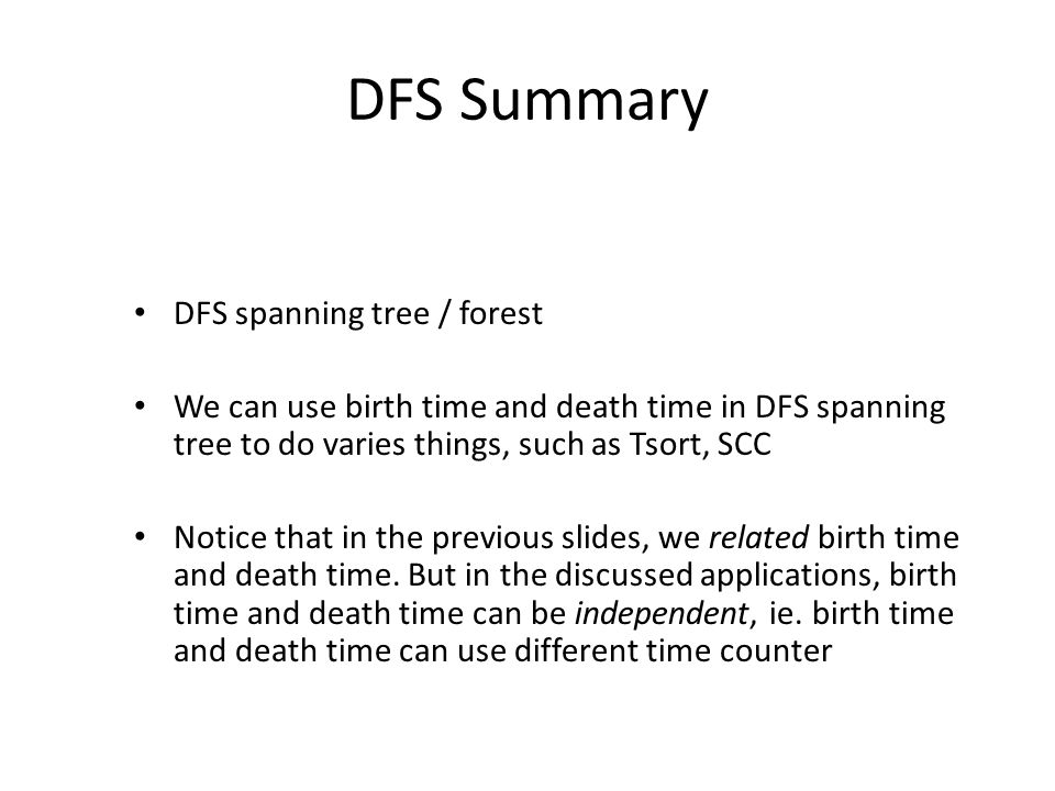 DFS Summary DFS spanning tree / forest We can use birth time and death time in DFS spanning tree to do varies things, such as Tsort, SCC Notice that in the previous slides, we related birth time and death time.
