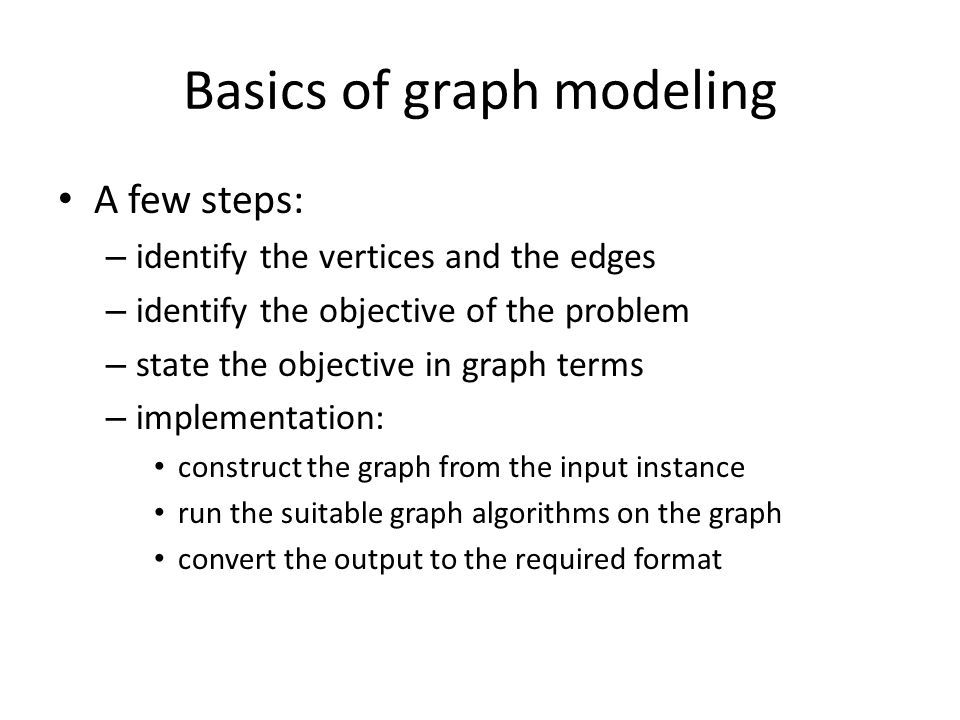 Basics of graph modeling A few steps: – identify the vertices and the edges – identify the objective of the problem – state the objective in graph terms – implementation: construct the graph from the input instance run the suitable graph algorithms on the graph convert the output to the required format
