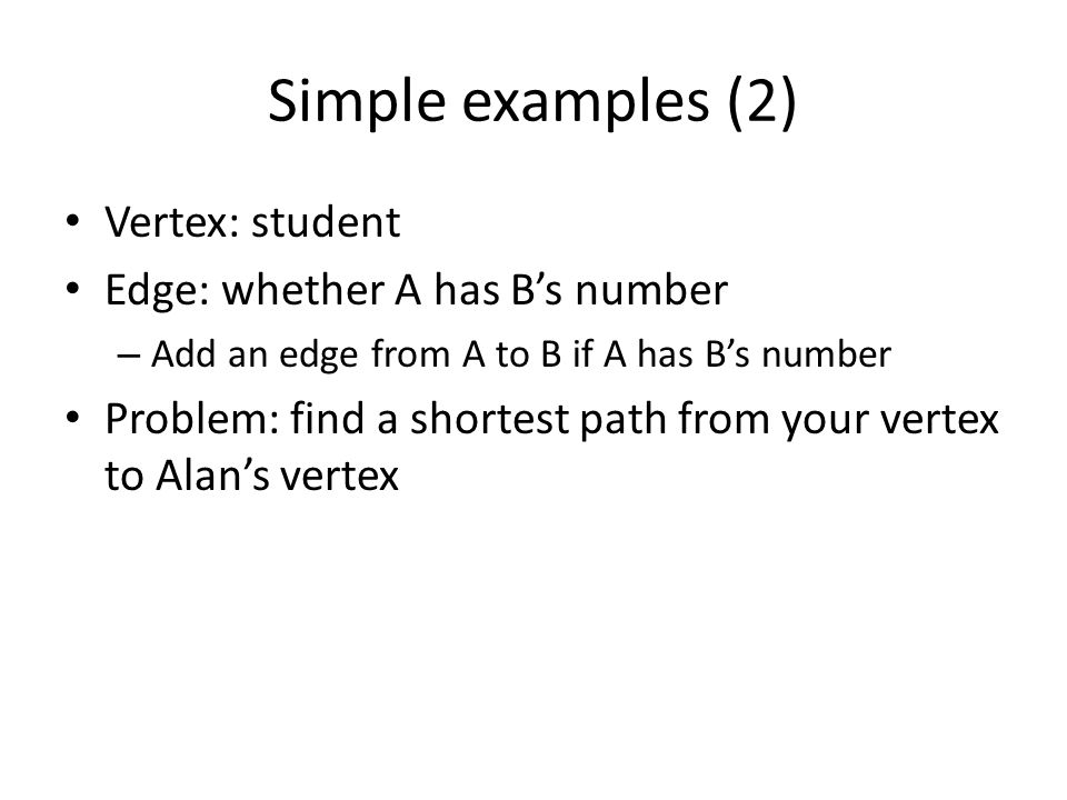 Simple examples (2) Vertex: student Edge: whether A has B's number – Add an edge from A to B if A has B's number Problem: find a shortest path from your vertex to Alan's vertex