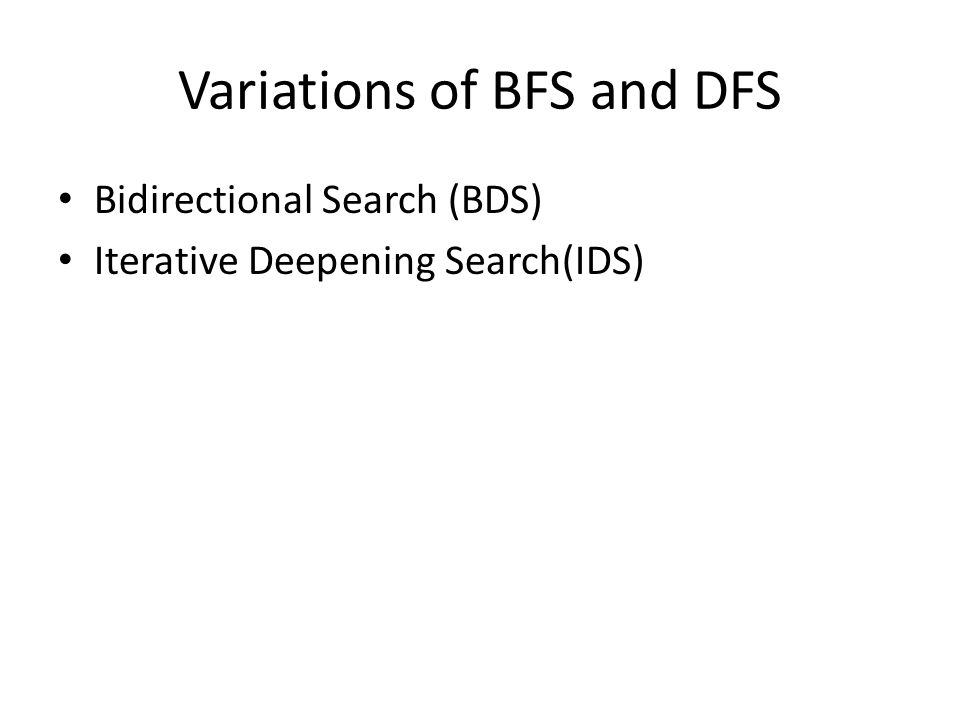 Variations of BFS and DFS Bidirectional Search (BDS) Iterative Deepening Search(IDS)