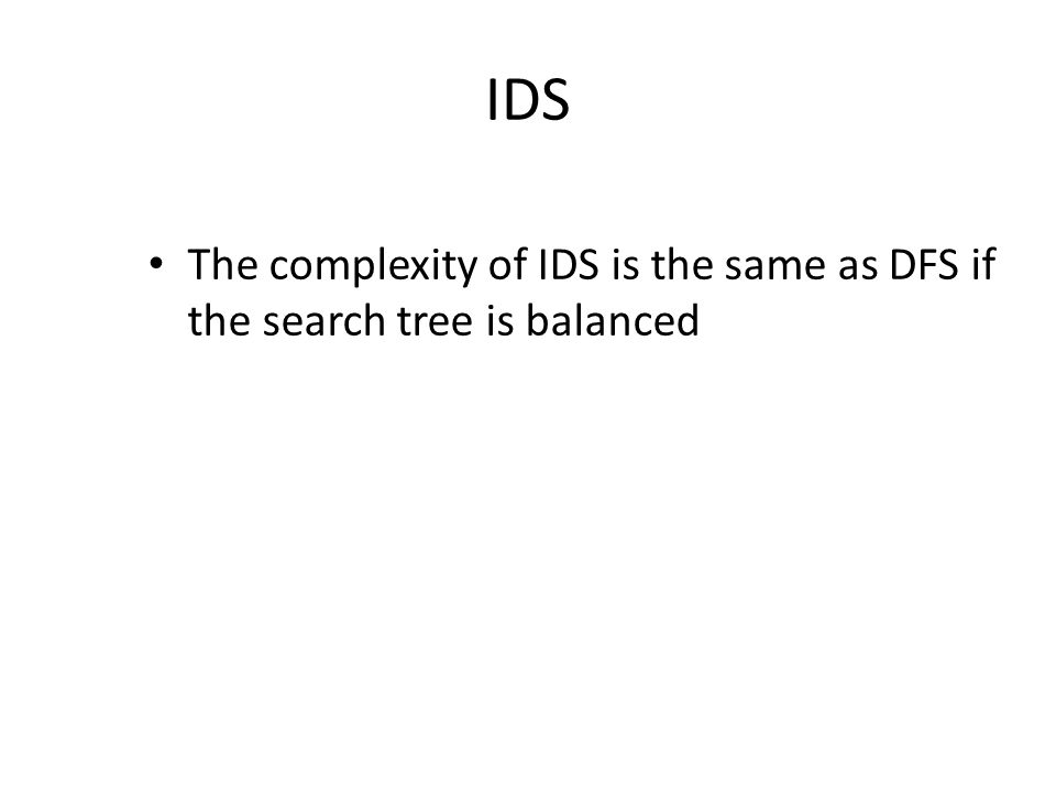 IDS The complexity of IDS is the same as DFS if the search tree is balanced