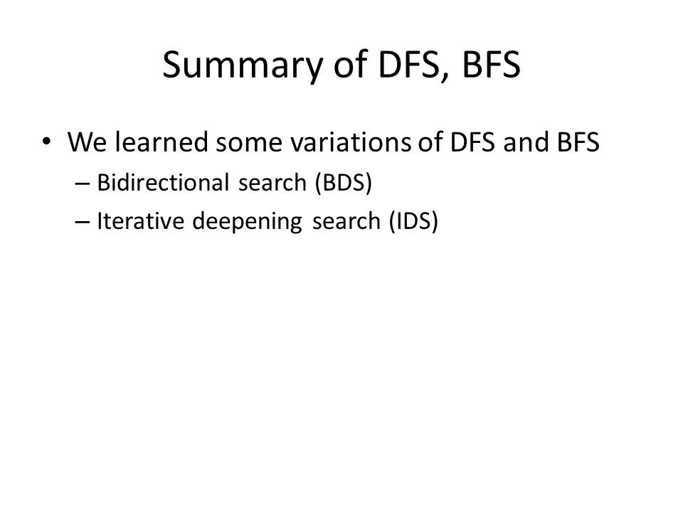 Summary of DFS, BFS We learned some variations of DFS and BFS – Bidirectional search (BDS) – Iterative deepening search (IDS)