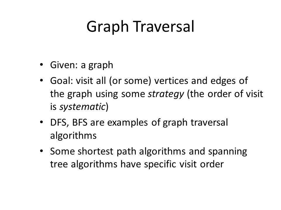 Graph Traversal Given: a graph Goal: visit all (or some) vertices and edges of the graph using some strategy (the order of visit is systematic) DFS, BFS are examples of graph traversal algorithms Some shortest path algorithms and spanning tree algorithms have specific visit order
