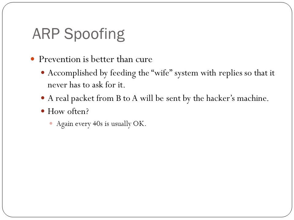 ARP Spoofing Prevention is better than cure Accomplished by feeding the wife system with replies so that it never has to ask for it.