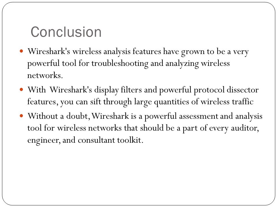 Conclusion Wireshark s wireless analysis features have grown to be a very powerful tool for troubleshooting and analyzing wireless networks.