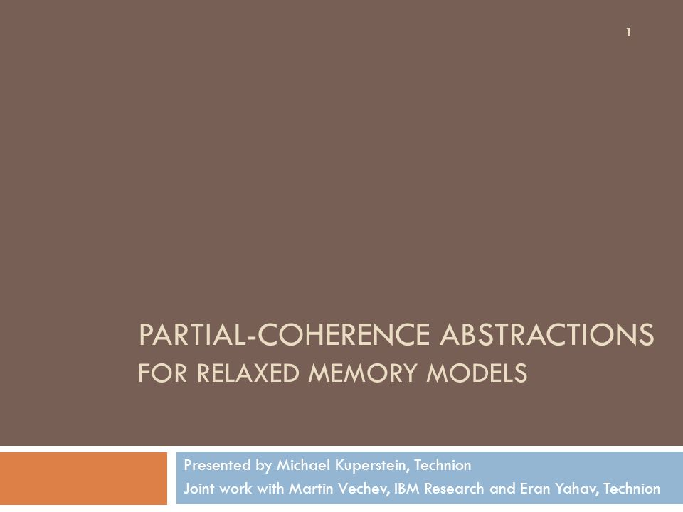 PARTIAL-COHERENCE ABSTRACTIONS FOR RELAXED MEMORY MODELS Presented by Michael Kuperstein, Technion Joint work with Martin Vechev, IBM Research and Eran Yahav, Technion 1