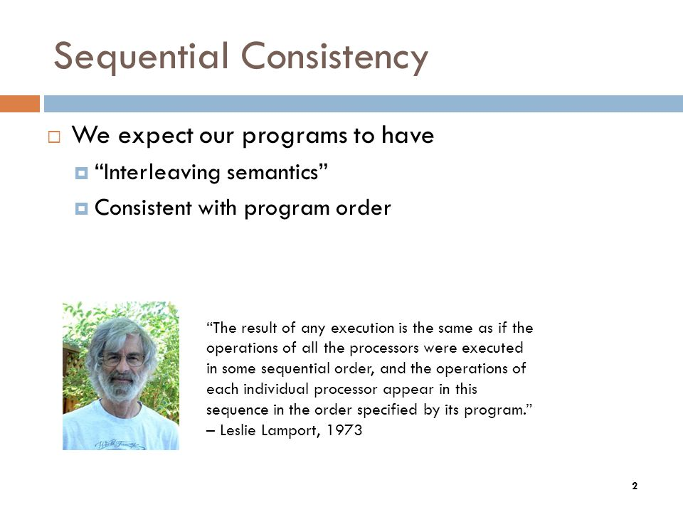 Sequential Consistency  We expect our programs to have  Interleaving semantics  Consistent with program order The result of any execution is the same as if the operations of all the processors were executed in some sequential order, and the operations of each individual processor appear in this sequence in the order specified by its program. – Leslie Lamport, 1973 2