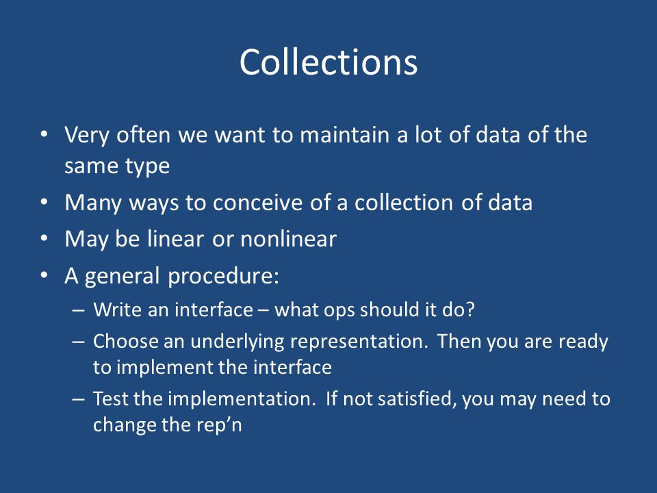 Collections Very often we want to maintain a lot of data of the same type Many ways to conceive of a collection of data May be linear or nonlinear A general procedure: – Write an interface – what ops should it do.