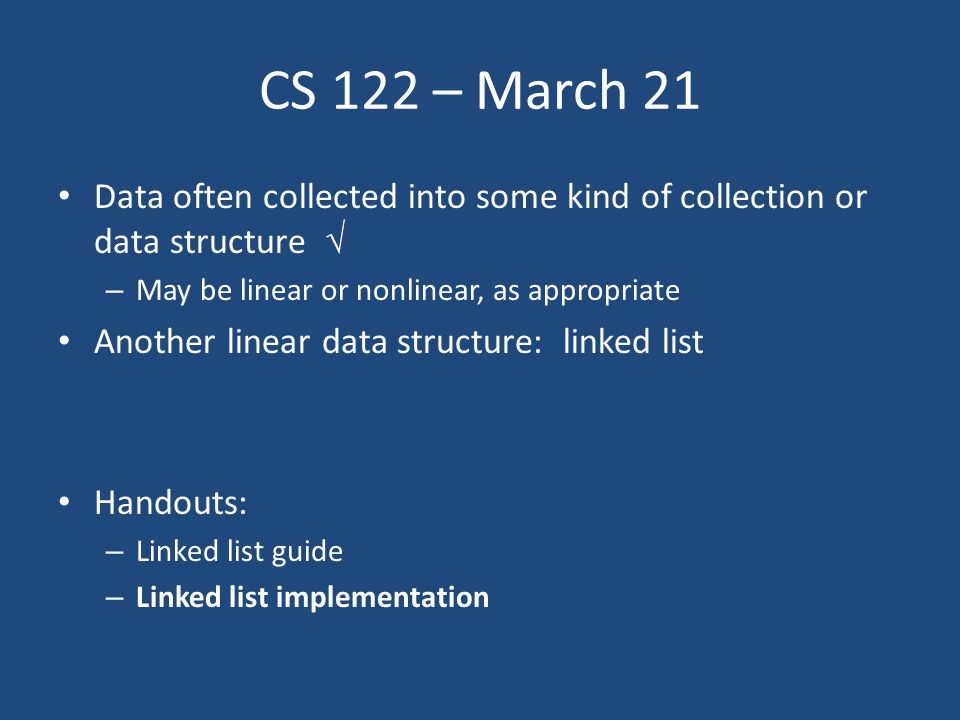 CS 122 – March 21 Data often collected into some kind of collection or data structure  – May be linear or nonlinear, as appropriate Another linear data structure: linked list Handouts: – Linked list guide – Linked list implementation