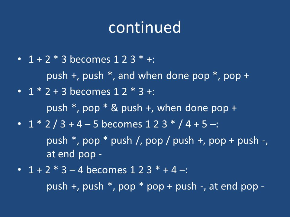 continued 1 + 2 * 3 becomes 1 2 3 * +: push +, push *, and when done pop *, pop + 1 * 2 + 3 becomes 1 2 * 3 +: push *, pop * & push +, when done pop + 1 * 2 / 3 + 4 – 5 becomes 1 2 3 * / 4 + 5 –: push *, pop * push /, pop / push +, pop + push -, at end pop - 1 + 2 * 3 – 4 becomes 1 2 3 * + 4 –: push +, push *, pop * pop + push -, at end pop -