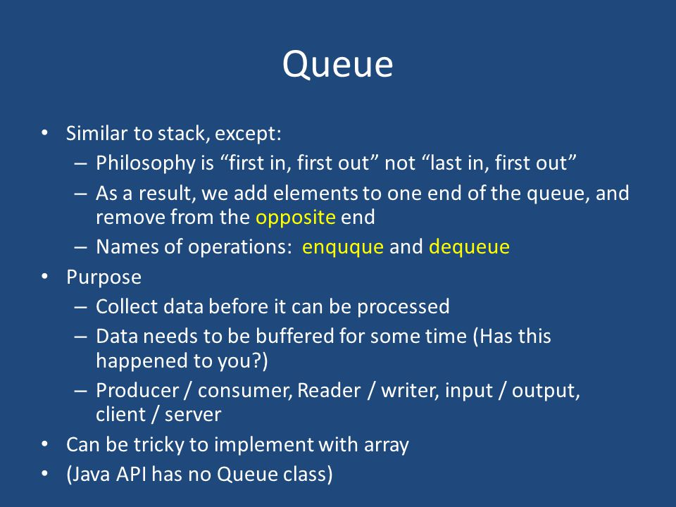 Queue Similar to stack, except: – Philosophy is first in, first out not last in, first out – As a result, we add elements to one end of the queue, and remove from the opposite end – Names of operations: enquque and dequeue Purpose – Collect data before it can be processed – Data needs to be buffered for some time (Has this happened to you?) – Producer / consumer, Reader / writer, input / output, client / server Can be tricky to implement with array (Java API has no Queue class)