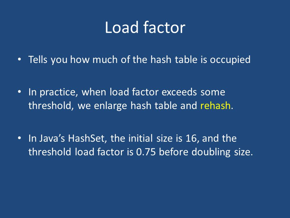 Load factor Tells you how much of the hash table is occupied In practice, when load factor exceeds some threshold, we enlarge hash table and rehash.