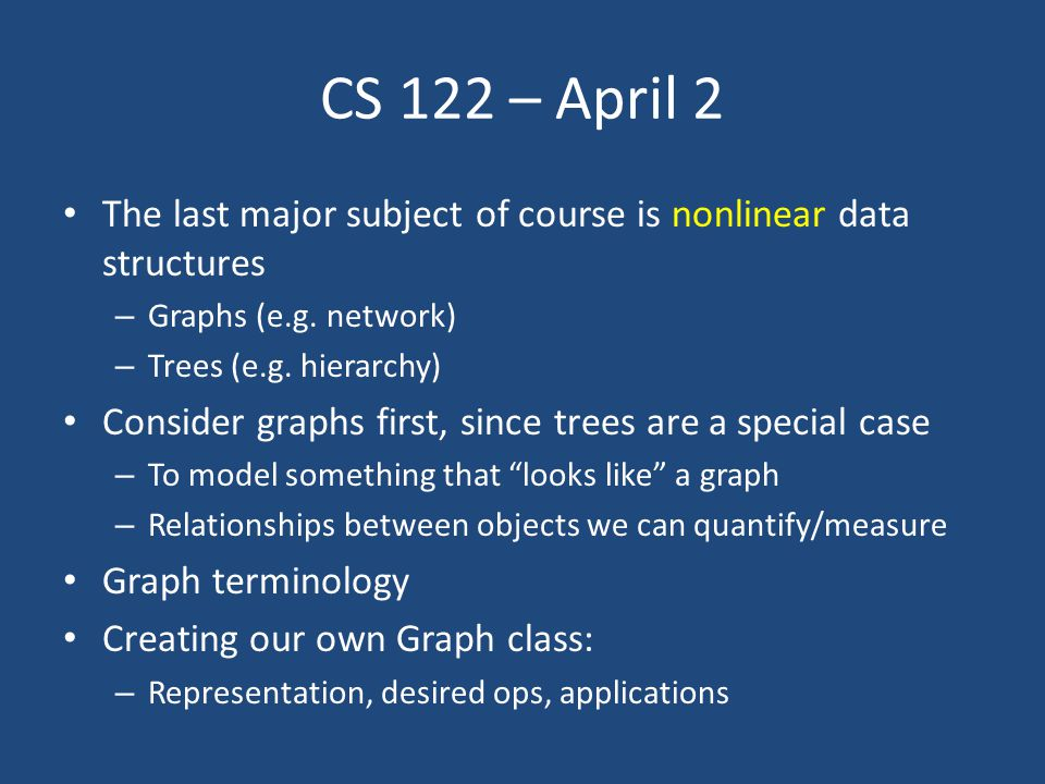 CS 122 – April 2 The last major subject of course is nonlinear data structures – Graphs (e.g.
