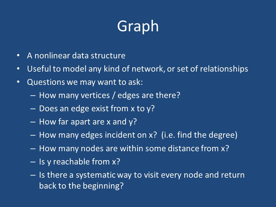 A nonlinear data structure Useful to model any kind of network, or set of relationships Questions we may want to ask: – How many vertices / edges are there.