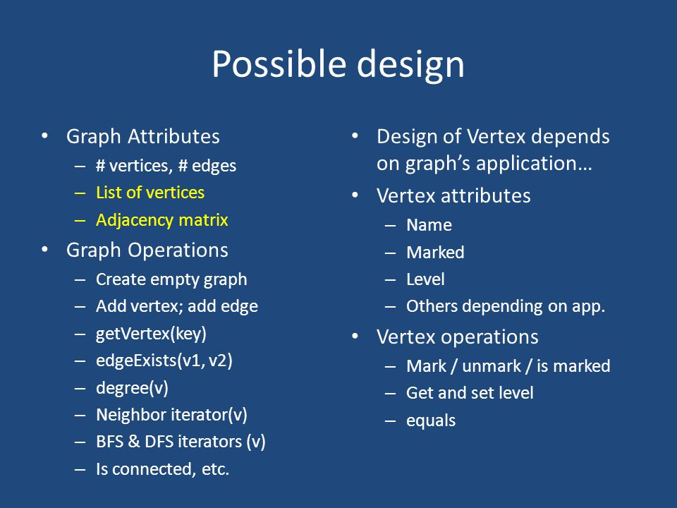 Possible design Graph Attributes – # vertices, # edges – List of vertices – Adjacency matrix Graph Operations – Create empty graph – Add vertex; add edge – getVertex(key) – edgeExists(v1, v2) – degree(v) – Neighbor iterator(v) – BFS & DFS iterators (v) – Is connected, etc.