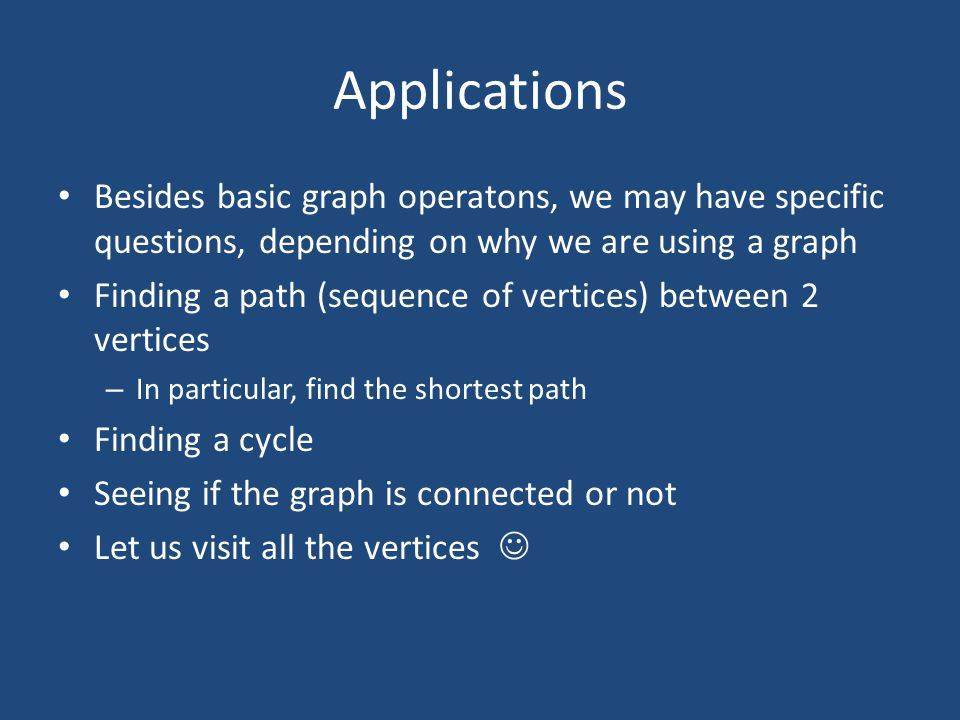 Applications Besides basic graph operatons, we may have specific questions, depending on why we are using a graph Finding a path (sequence of vertices) between 2 vertices – In particular, find the shortest path Finding a cycle Seeing if the graph is connected or not Let us visit all the vertices