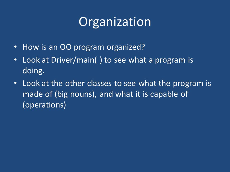 Organization How is an OO program organized. Look at Driver/main( ) to see what a program is doing.