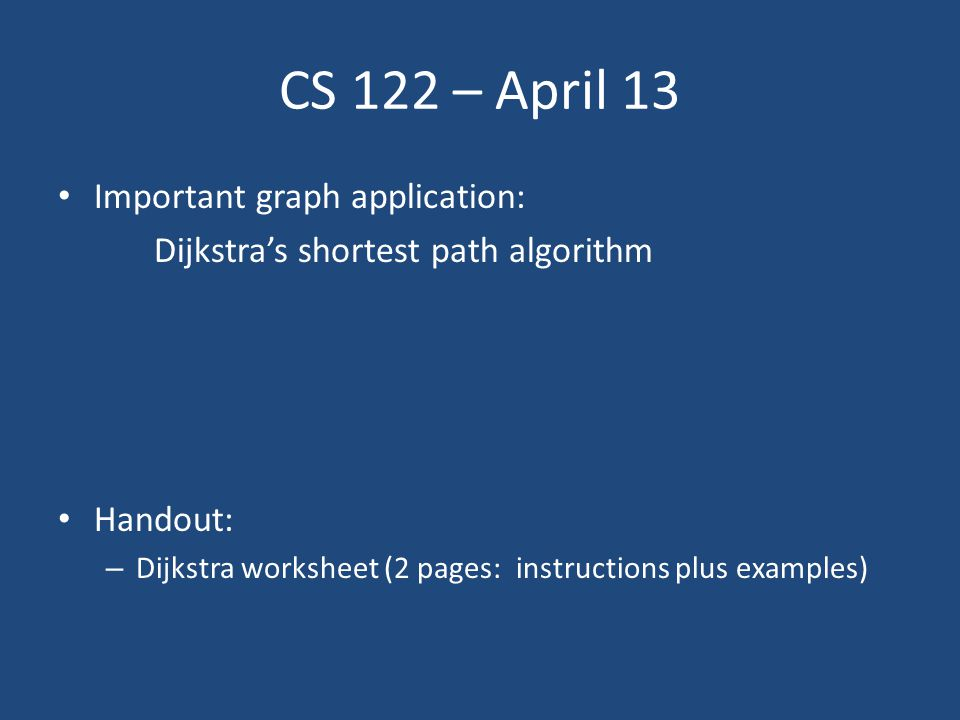 CS 122 – April 13 Important graph application: Dijkstra's shortest path algorithm Handout: – Dijkstra worksheet (2 pages: instructions plus examples)