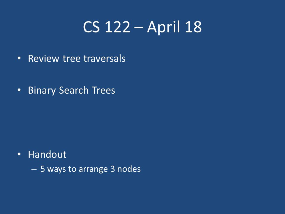 CS 122 – April 18 Review tree traversals Binary Search Trees Handout – 5 ways to arrange 3 nodes