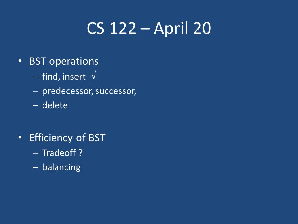 CS 122 – April 20 BST operations – find, insert  – predecessor, successor, – delete Efficiency of BST – Tradeoff .