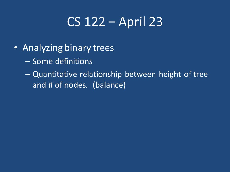 CS 122 – April 23 Analyzing binary trees – Some definitions – Quantitative relationship between height of tree and # of nodes.