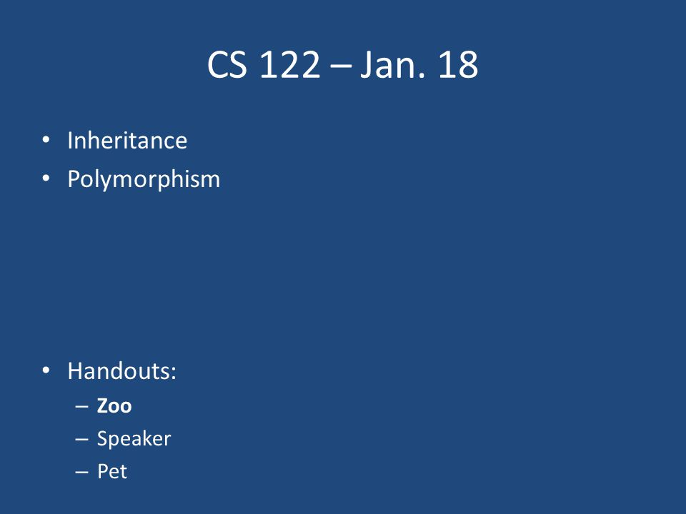 CS 122 – Jan. 18 Inheritance Polymorphism Handouts: – Zoo – Speaker – Pet