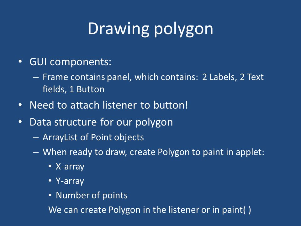 Drawing polygon GUI components: – Frame contains panel, which contains: 2 Labels, 2 Text fields, 1 Button Need to attach listener to button.