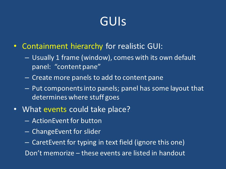 GUIs Containment hierarchy for realistic GUI: – Usually 1 frame (window), comes with its own default panel: content pane – Create more panels to add to content pane – Put components into panels; panel has some layout that determines where stuff goes What events could take place.