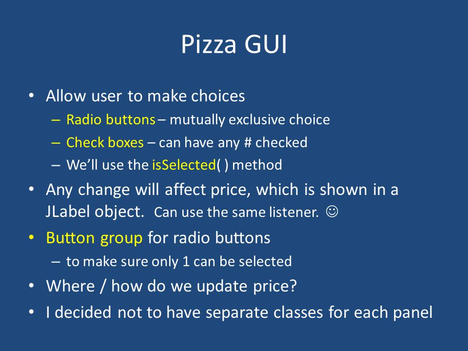 Pizza GUI Allow user to make choices – Radio buttons – mutually exclusive choice – Check boxes – can have any # checked – We'll use the isSelected( ) method Any change will affect price, which is shown in a JLabel object.