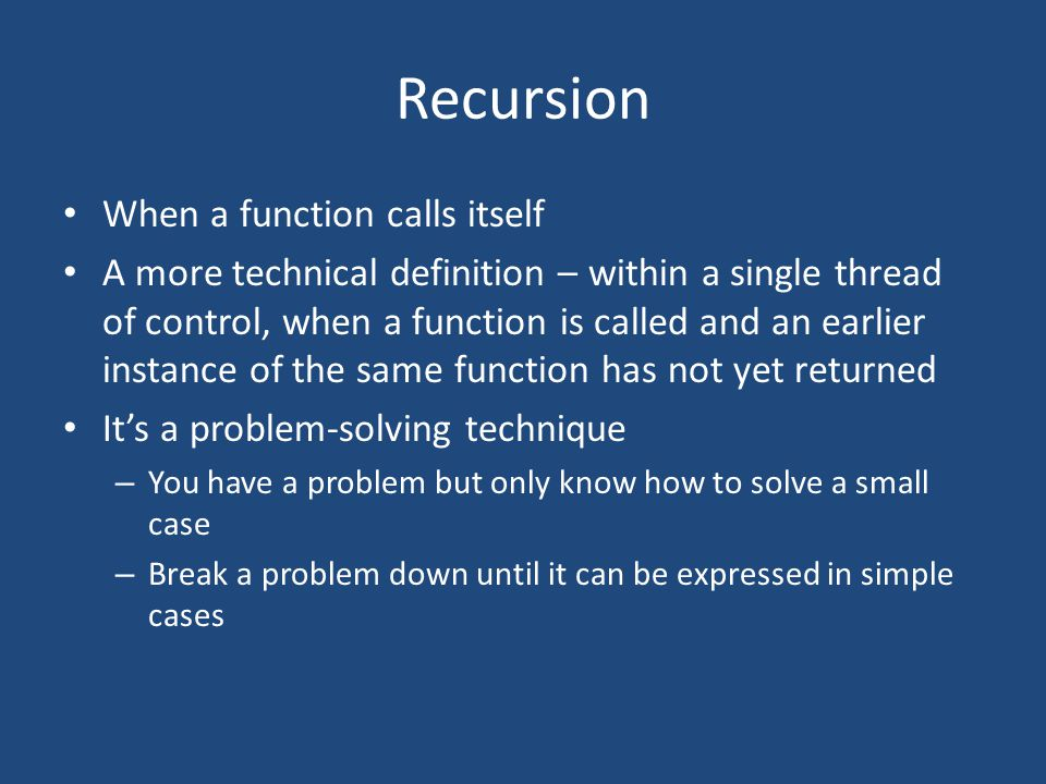 Recursion When a function calls itself A more technical definition – within a single thread of control, when a function is called and an earlier instance of the same function has not yet returned It's a problem-solving technique – You have a problem but only know how to solve a small case – Break a problem down until it can be expressed in simple cases