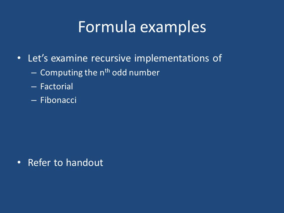 Formula examples Let's examine recursive implementations of – Computing the n th odd number – Factorial – Fibonacci Refer to handout