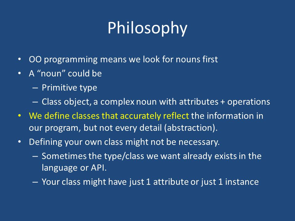 Philosophy OO programming means we look for nouns first A noun could be – Primitive type – Class object, a complex noun with attributes + operations We define classes that accurately reflect the information in our program, but not every detail (abstraction).