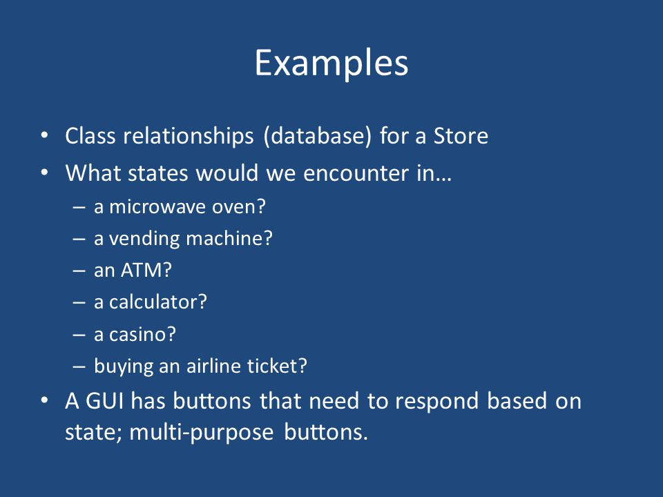 Examples Class relationships (database) for a Store What states would we encounter in… – a microwave oven.