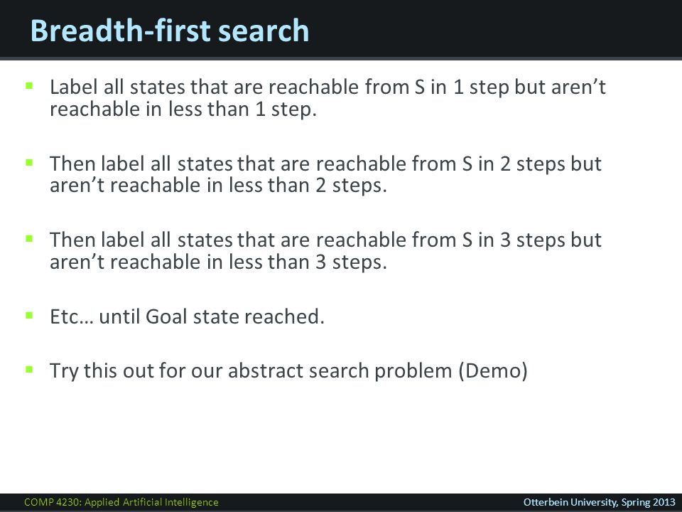 COMP 4230: Applied Artificial IntelligenceOtterbein University, Spring 2013 Breadth-first search  Label all states that are reachable from S in 1 step but aren't reachable in less than 1 step.