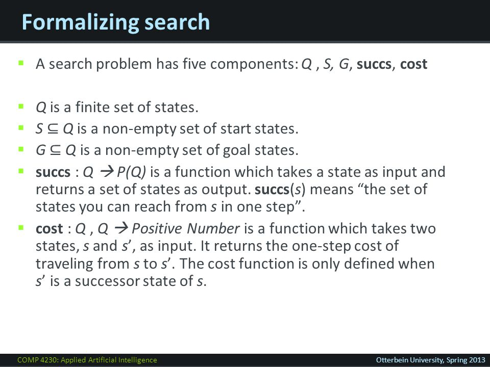COMP 4230: Applied Artificial IntelligenceOtterbein University, Spring 2013 Formalizing search  A search problem has five components: Q, S, G, succs, cost  Q is a finite set of states.