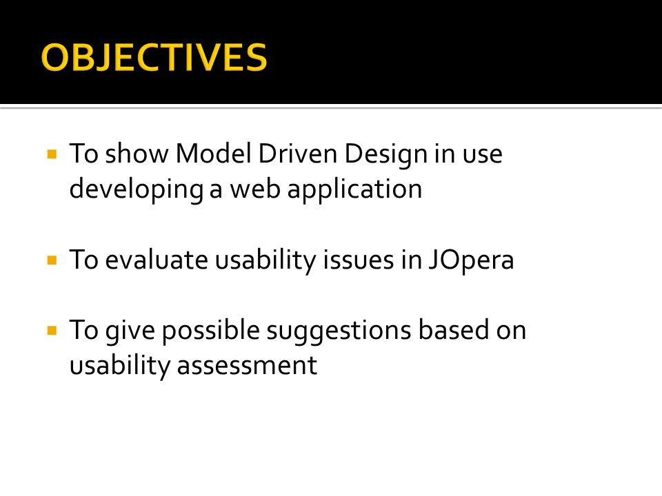  To show Model Driven Design in use developing a web application  To evaluate usability issues in JOpera  To give possible suggestions based on usability assessment