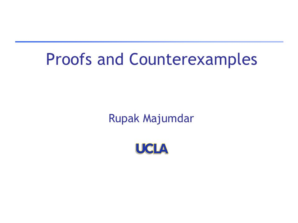 Proofs and Counterexamples Rupak Majumdar