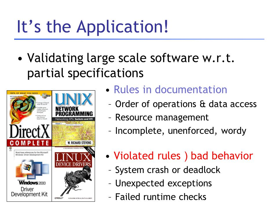 It's the Application! Validating large scale software w.r.t. partial specifications Rules in documentation –Order of operations & data access –Resourc