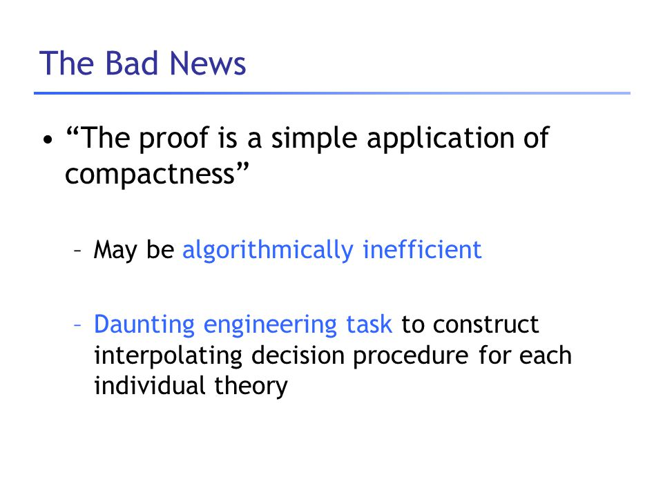 "The Bad News ""The proof is a simple application of compactness"" –May be algorithmically inefficient –Daunting engineering task to construct interpolat"
