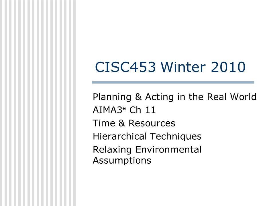 CISC453 Winter 2010 Planning & Acting in the Real World AIMA3 e Ch 11 Time & Resources Hierarchical Techniques Relaxing Environmental Assumptions