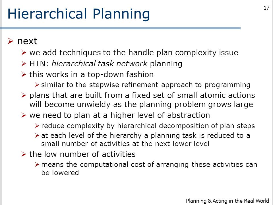 Hierarchical Planning  next  we add techniques to the handle plan complexity issue  HTN: hierarchical task network planning  this works in a top-d