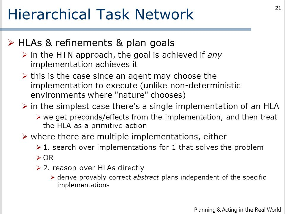 Hierarchical Task Network  HLAs & refinements & plan goals  in the HTN approach, the goal is achieved if any implementation achieves it  this is th