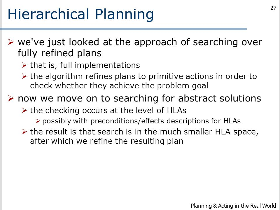 Hierarchical Planning  we've just looked at the approach of searching over fully refined plans  that is, full implementations  the algorithm refine